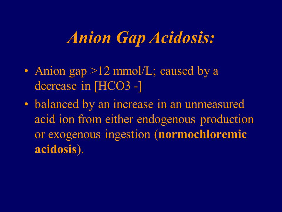 Anion Gap Acidosis: Anion gap >12 mmol/L; caused by a decrease in [HCO3 -]